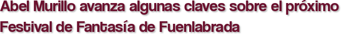 Abel Murillo avanza algunas claves sobre el próximo Festival de Fantasía de Fuenlabrada