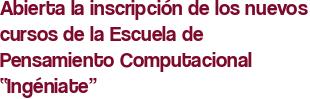 """Abierta la inscripción de los nuevos cursos de la Escuela de Pensamiento Computacional """"Ingéniate"""""""
