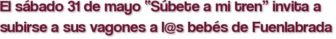 """El sábado 31 de mayo """"Súbete a mi tren"""" invita a subirse a sus vagones a l@s bebés de Fuenlabrada"""