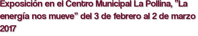 """Exposición en el Centro Municipal La Pollina, """"La energía nos mueve"""" del 3 de febrero al 2 de marzo 2017"""