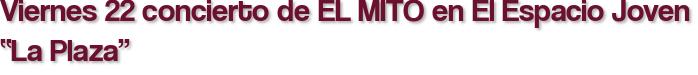"""Viernes 22 concierto de EL MITO en El Espacio Joven """"La Plaza"""""""