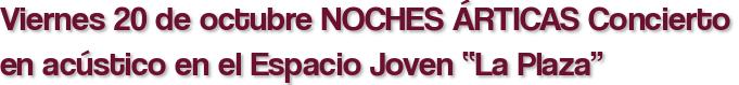 """Viernes 20 de octubre NOCHES ÁRTICAS Concierto en acústico en el Espacio Joven """"La Plaza"""""""