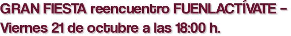 GRAN FIESTA reencuentro FUENLACTÍVATE – Viernes 21 de octubre a las 18:00 h.