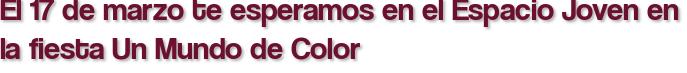 El 17 de marzo te esperamos en el Espacio Joven en la fiesta Un Mundo de Color