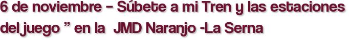 """6 de noviembre – Súbete a mi Tren y las estaciones del juego """" en la  JMD Naranjo -La Serna"""