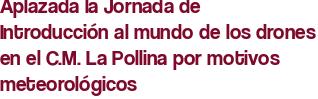 Aplazada la Jornada de Introducción al mundo de los drones en el C.M. La Pollina por motivos meteorológicos
