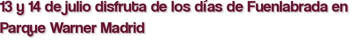 13 y 14 de julio disfruta de los días de Fuenlabrada en Parque Warner Madrid