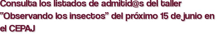 """Consulta los listados de admitid@s del taller """"Observando los insectos"""" del próximo 15 de junio en el CEPAJ"""