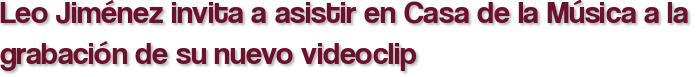 Leo Jiménez invita a asistir en Casa de la Música a la grabación de su nuevo videoclip