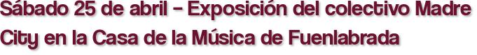 Sábado 25 de abril – Exposición del colectivo Madre City en la Casa de la Música de Fuenlabrada