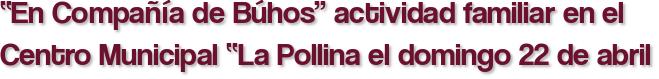 """""""En Compañía de Búhos"""" actividad familiar en el Centro Municipal """"La Pollina el domingo 22 de abril"""