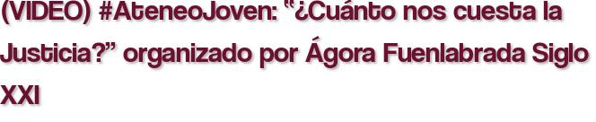"""(VIDEO) #AteneoJoven: """"¿Cuánto nos cuesta la Justicia?"""" organizado por Ágora Fuenlabrada Siglo XXI"""