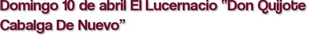"""Domingo 10 de abril El Lucernacio """"Don Quijote Cabalga De Nuevo"""""""