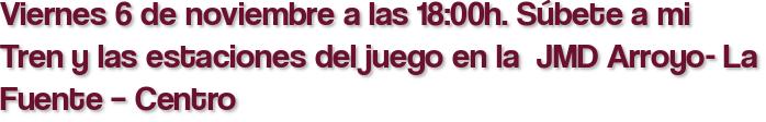 Viernes 6 de noviembre a las 18:00h. Súbete a mi Tren y las estaciones del juego en la  JMD Arroyo- La Fuente – Centro