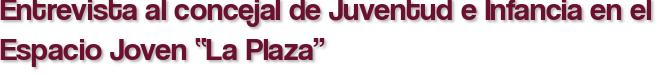 """Entrevista al concejal de Juventud e Infancia en el Espacio Joven """"La Plaza"""""""