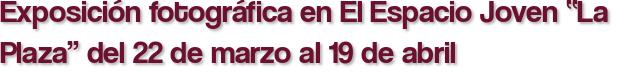 """Exposición fotográfica en El Espacio Joven """"La Plaza"""" del 22 de marzo al 19 de abril"""