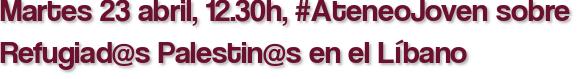 Martes 23 abril, 12.30h, #AteneoJoven sobre Refugiad@s Palestin@s en el Líbano