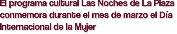 El programa cultural Las Noches de La Plaza conmemora durante el mes de marzo el Día Internacional de la Mujer