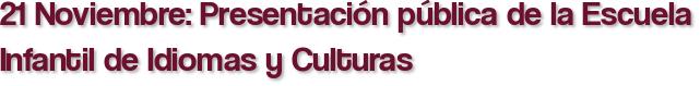 21 Noviembre: Presentación pública de la Escuela Infantil de Idiomas y Culturas