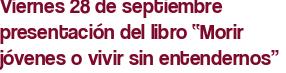 """Viernes 28 de septiembre presentación del libro """"Morir jóvenes o vivir sin entendernos"""""""