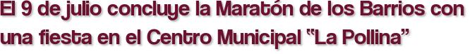 """El 9 de julio concluye la Maratón de los Barrios con una fiesta en el Centro Municipal """"La Pollina"""""""