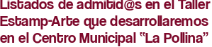 """Listados de admitid@s en el Taller Estamp-Arte que desarrollaremos en el Centro Municipal """"La Pollina"""""""