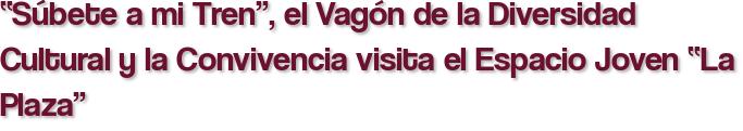 """""""Súbete a mi Tren"""", el Vagón de la Diversidad Cultural y la Convivencia visita el Espacio Joven """"La Plaza"""""""