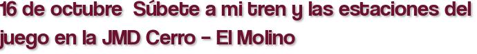 16 de octubre  Súbete a mi tren y las estaciones del juego en la JMD Cerro – El Molino