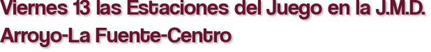 Viernes 13 las Estaciones del Juego en la J.M.D. Arroyo-La Fuente-Centro