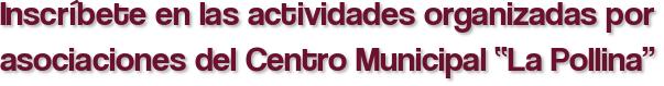 """Inscríbete en las actividades organizadas por asociaciones del Centro Municipal """"La Pollina"""""""