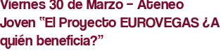 """Viernes 30 de Marzo – Ateneo Joven """"El Proyecto EUROVEGAS ¿A quién beneficia?"""""""