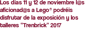 """Los días 11 y 12 de noviembre l@s aficionad@s a Lego® podréis disfrutar de la exposición y los talleres """"Trenbrick"""" 2017"""