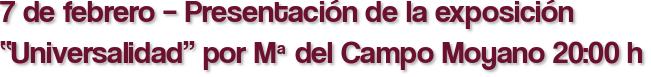 """7 de febrero – Presentación de la exposición """"Universalidad"""" por Mª del Campo Moyano 20:00 h"""