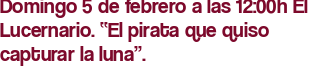 """Domingo 5 de febrero a las 12:00h El Lucernario. """"El pirata que quiso capturar la luna""""."""