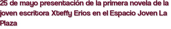 25 de mayo presentación de la primera novela de la joven escritora Xteffy Erios en el Espacio Joven La Plaza