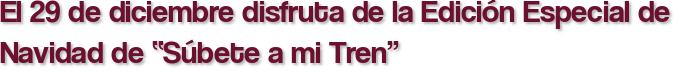 """El 29 de diciembre disfruta de la Edición Especial de Navidad de """"Súbete a mi Tren"""""""