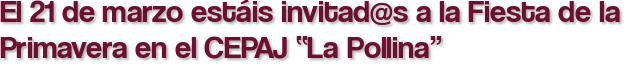 """El 21 de marzo estáis invitad@s a la Fiesta de la Primavera en el CEPAJ """"La Pollina"""""""