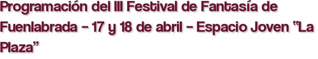"""Programación del III Festival de Fantasía de Fuenlabrada – 17 y 18 de abril – Espacio Joven """"La Plaza"""""""