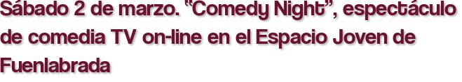 """Sábado 2 de marzo. """"Comedy Night"""", espectáculo de comedia TV on-line en el Espacio Joven de Fuenlabrada"""