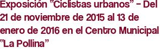 """Exposición """"Ciclistas urbanos"""" – Del 21 de noviembre de 2015 al 13 de enero de 2016 en el Centro Municipal """"La Pollina"""""""
