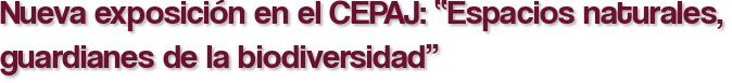 """Nueva exposición en el CEPAJ: """"Espacios naturales, guardianes de la biodiversidad"""""""