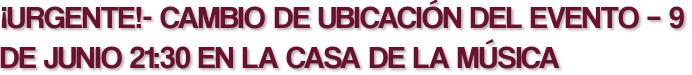 ¡URGENTE!- CAMBIO DE UBICACIÓN DEL EVENTO – 9 DE JUNIO 21:30 EN LA CASA DE LA MÚSICA