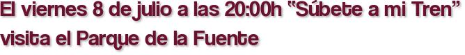 """El viernes 8 de julio a las 20:00h """"Súbete a mi Tren"""" visita el Parque de la Fuente"""