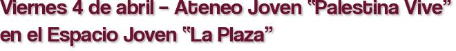 """Viernes 4 de abril – Ateneo Joven """"Palestina Vive"""" en el Espacio Joven """"La Plaza"""""""