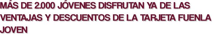 MÁS DE 2.000 JÓVENES DISFRUTAN YA DE LAS VENTAJAS Y DESCUENTOS DE LA TARJETA FUENLA JOVEN