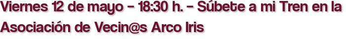 Viernes 12 de mayo – 18:30 h. – Súbete a mi Tren en la Asociación de Vecin@s Arco Iris
