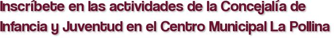 Inscríbete en las actividades de la Concejalía de Infancia y Juventud en el Centro Municipal La Pollina