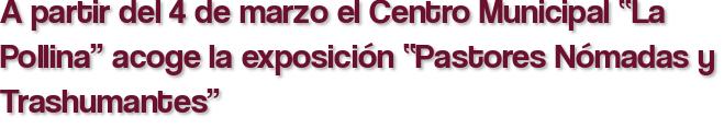 """A partir del 4 de marzo el Centro Municipal """"La Pollina"""" acoge la exposición """"Pastores Nómadas y Trashumantes"""""""