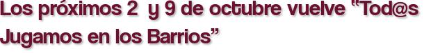 """Los próximos 2  y 9 de octubre vuelve """"Tod@s Jugamos en los Barrios"""""""