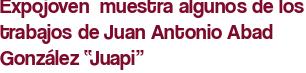 """Expojoven  muestra algunos de los trabajos de Juan Antonio Abad González """"Juapi"""""""